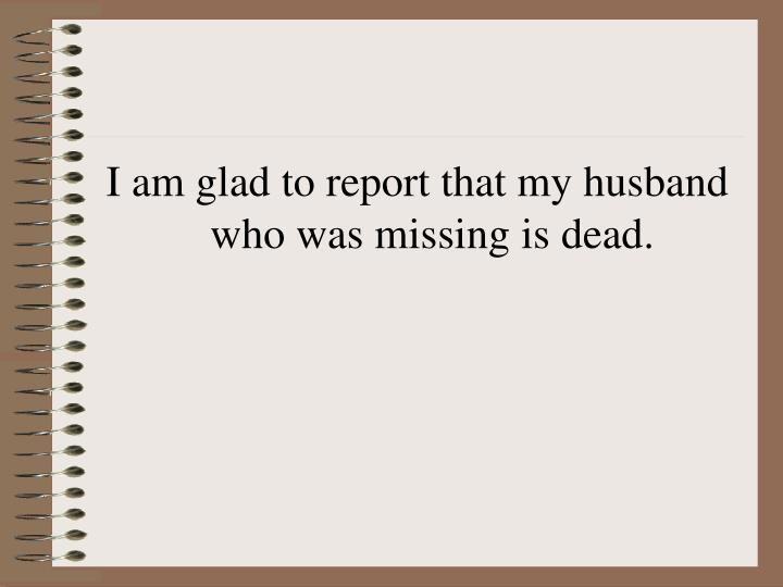 I am glad to report that my husband who was missing is dead.