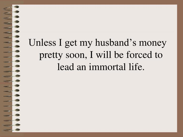 Unless I get my husband's money pretty soon, I will be forced to lead an immortal life.