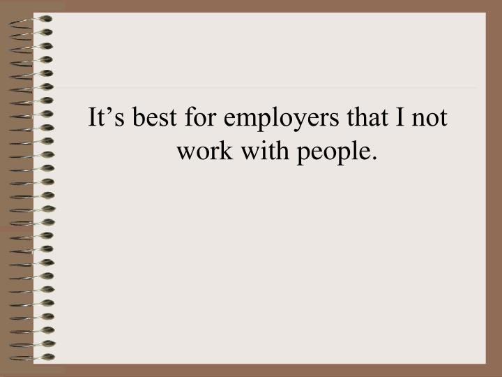 It's best for employers that I not work with people.