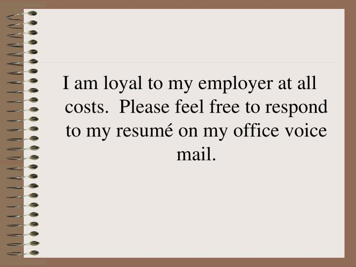 I am loyal to my employer at all costs.  Please feel free to respond to my resum