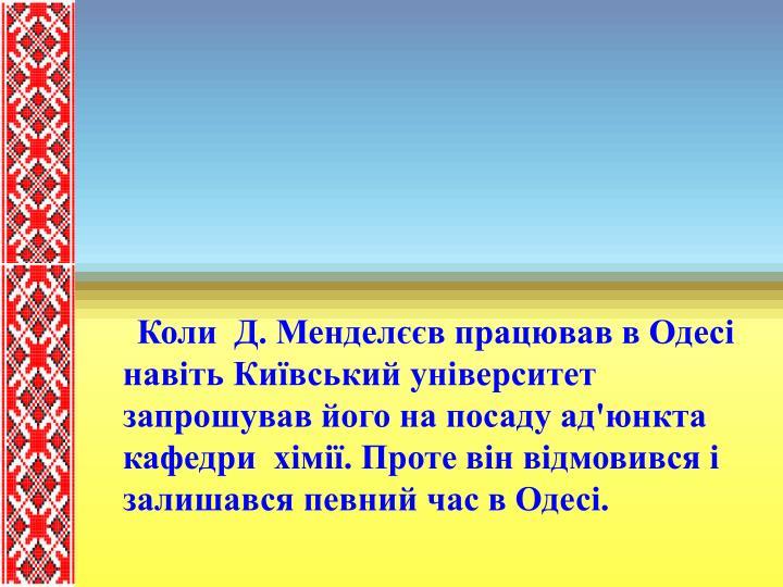 Коли  Д. Менделєєв працював в Одесі навіть Київський університет запрошував його на посаду ад'юнкта кафедри  хімії. Проте він відмовився і залишався певний час в Одесі.