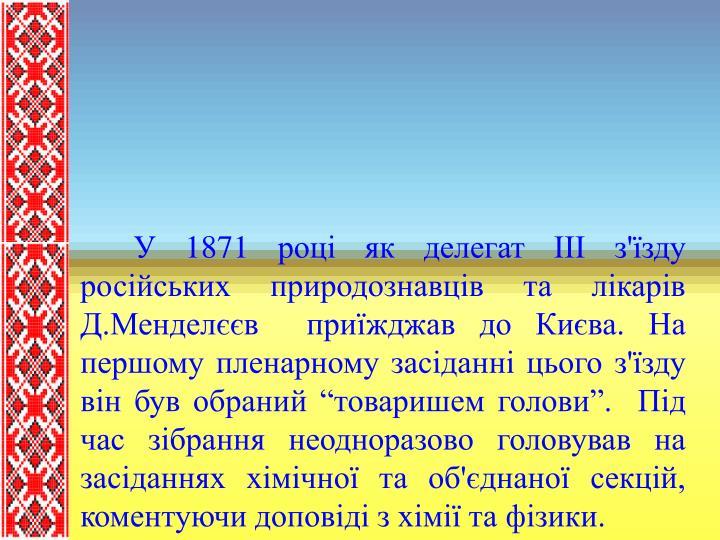 """У 1871 році як делегат ІІІ з'їзду російських природознавців та лікарів Д.Менделєєв  приїжджав до Києва. На першому пленарному засіданні цього з'їзду він був обраний """"товаришем голови"""".  Під час зібрання неодноразово головував на засіданнях хімічної та об'єднаної секцій, коментуючи доповіді з хімії та фізики."""