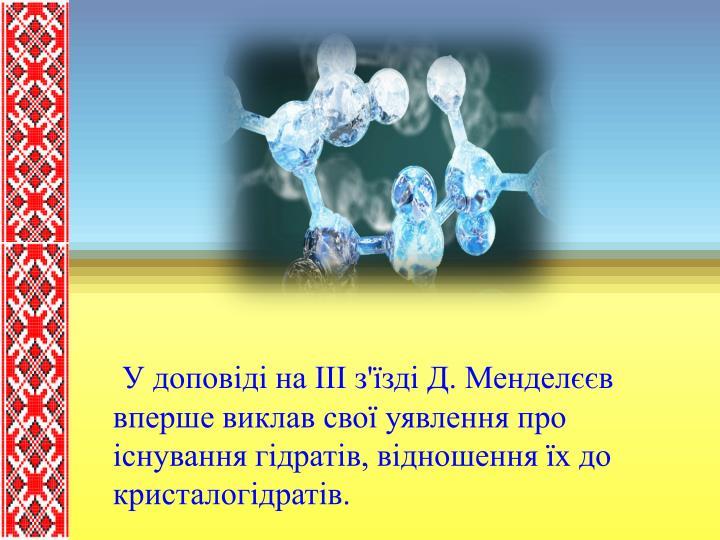 У доповіді на ІІІ з'їзді Д. Менделєєв вперше виклав свої уявлення про існування гідратів, відношення їх до кристалогідратів.