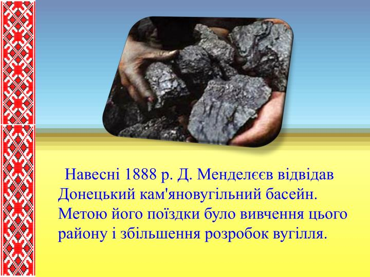 Навесні 1888 р. Д. Менделєєв відвідав Донецький кам'яновугільний басейн. Метою його поїздки було вивчення цього району і збільшення розробок вугілля.