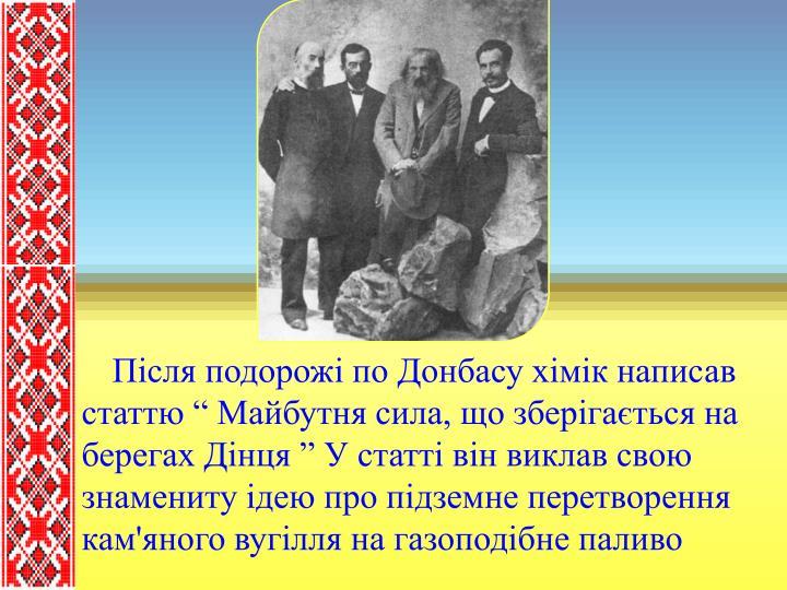"""Після подорожі по Донбасу хімік написав статтю """" Майбутня сила, що зберігається на берегах Дінця """" У статті він виклав свою знамениту ідею про підземне перетворення кам'яного вугілля на газоподібне паливо"""