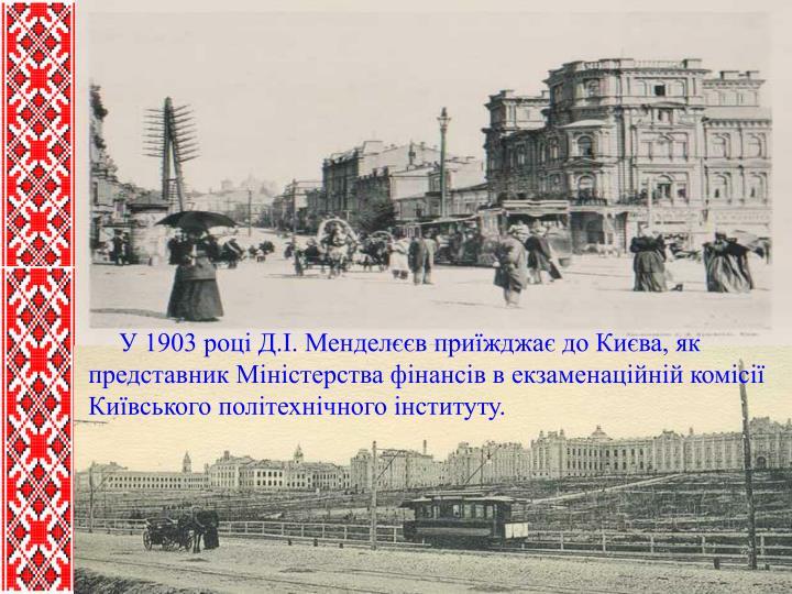 У 1903 році Д.І. Менделєєв приїжджає до Києва, як представник Міністерства фінансів в екзаменаційній комісії Київського політехнічного інституту.