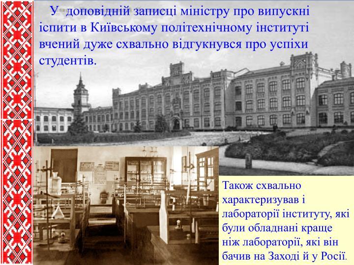 У  доповідній записці міністру про випускні іспити в Київському політехнічному інституті вчений дуже схвально відгукнувся про успіхи студентів.