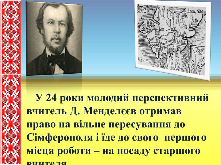 У 24 роки молодий перспективний вчитель Д. Менделєєв отримав право на вільне пересування до Сімферополя і їде до свого  першого місця роботи – на посаду старшого вчителя.