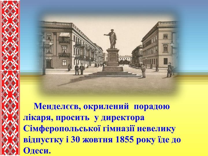 Менделєєв, окрилений  порадою лікаря, просить  у директора Сімферопольської гімназії невелику відпустку і 30 жовтня 1855 року їде до Одеси.