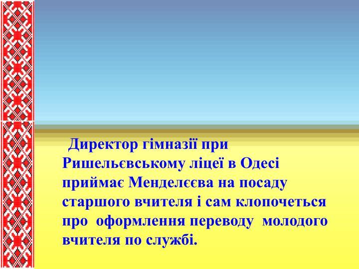 Директор гімназії при Ришельєвському ліцеї в Одесі приймає Менделєєва на посаду старшого вчителя і сам клопочеться  про  оформлення переводу  молодого вчителя по службі.
