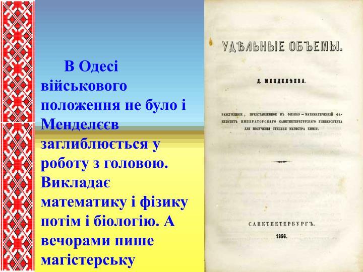 """В Одесі військового положення не було і  Менделєєв заглиблюється у роботу з головою. Викладає математику і фізику потім і біологію. А вечорами пише магістерську дисертацію """"Питомі об'єми"""""""