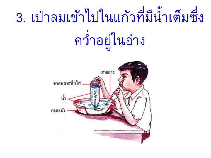3. เป่าลมเข้าไปในแก้วที่มีน้ำเต็มซึ่งคว่ำอยู่ในอ่าง