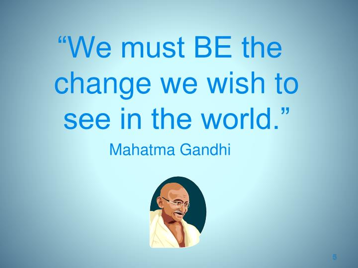 """We must BE the change we wish to see in the world."""