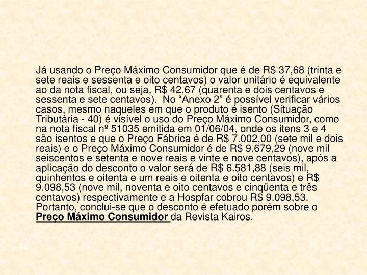 """Já usando o Preço Máximo Consumidor que é de R$ 37,68 (trinta e sete reais e sessenta e oito centavos) o valor unitário é equivalente ao da nota fiscal, ou seja, R$ 42,67 (quarenta e dois centavos e sessenta e sete centavos).  No """"Anexo 2"""" é possível verificar vários casos, mesmo naqueles em que o produto é isento (Situação Tributária - 40) é visível o uso do Preço Máximo Consumidor, como na nota fiscal nº 51035 emitida em 01/06/04, onde os itens 3 e 4 são isentos e que o Preço Fábrica é de R$ 7.002,00 (sete mil e dois reais) e o Preço Máximo Consumidor é de R$ 9.679,29 (nove mil seiscentos e setenta e nove reais e vinte e nove centavos), após a aplicação do desconto o valor será de R$ 6.581,88 (seis mil, quinhentos e oitenta e um reais e oitenta e oito centavos) e R$ 9.098,53 (nove mil, noventa e oito centavos e cinqüenta e três centavos) respectivamente e a Hospfar cobrou R$ 9.098,53.  Portanto, conclui-se que o desconto é efetuado porém sobre o"""