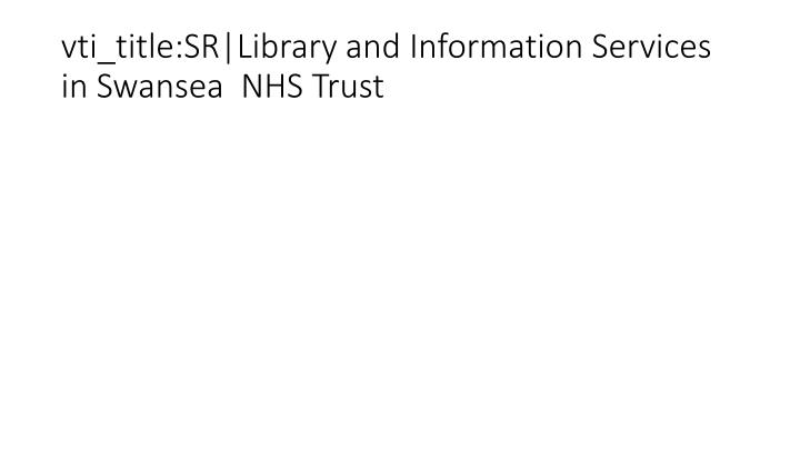 vti_title:SR|Library and Information Services in Swansea  NHS Trust