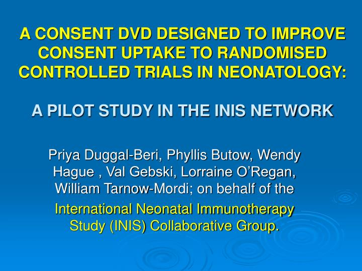 A CONSENT DVD DESIGNED TO IMPROVE CONSENT UPTAKE TO RANDOMISED CONTROLLED TRIALS IN NEONATOLOGY: