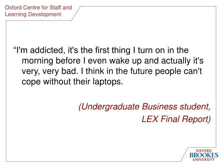 """""""I'm addicted, it's the first thing I turn on in the morning before I even wake up and actually it's very, very bad. I think in the future people can't cope without their laptops."""