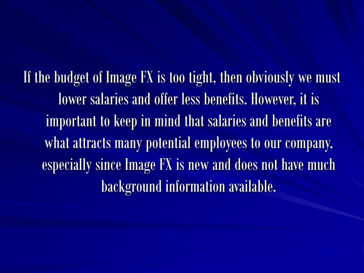 If the budget of Image FX is too tight, then obviously we must lower salaries and offer less benefits. However, it is important to keep in mind that salaries and benefits are what attracts many potential employees to our company, especially since Image FX is new and does not have much background information available.