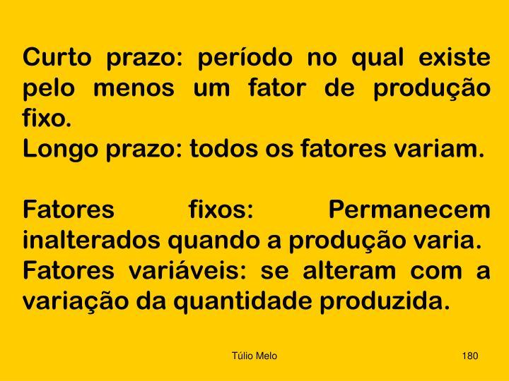 Curto prazo: período no qual existe pelo menos um fator de produção fixo.