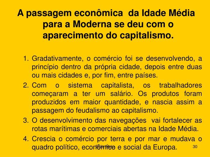 A passagem econômica  da Idade Média  para a Moderna se deu com o aparecimento do capitalismo.