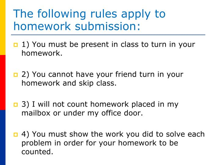 The following rules apply to homework submission: