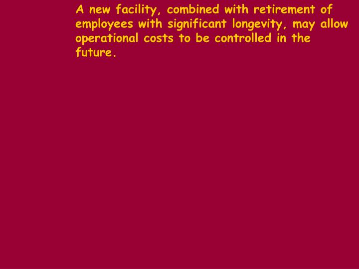 A new facility, combined with retirement of employees with significant longevity, may allow operational costs to be controlled in the future.