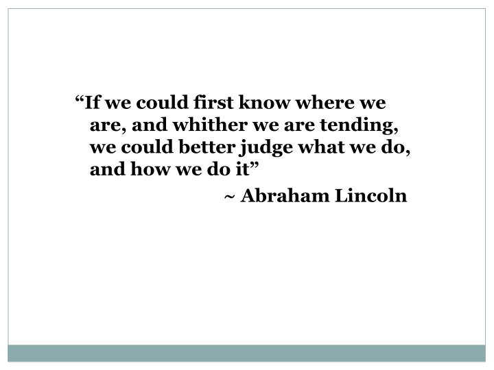 """If we could first know where we are, and whither we are tending, we could better judge what we do, and how we do it"""