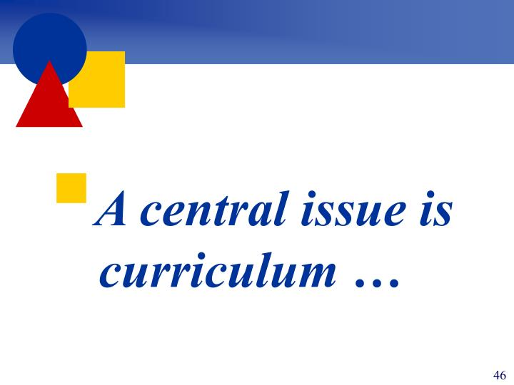 A central issue is curriculum …