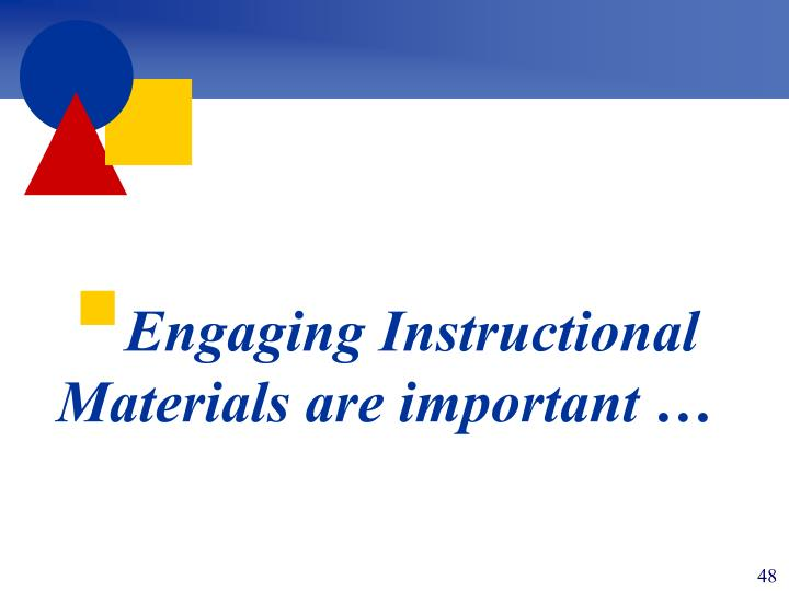 Engaging Instructional Materials are important …