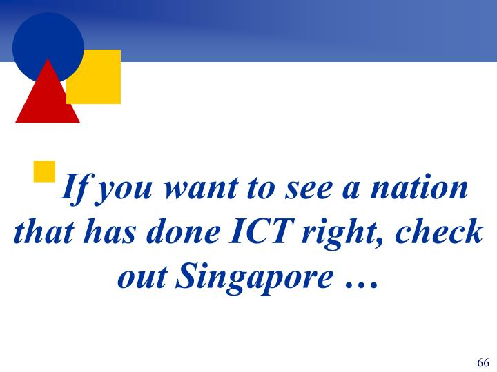 If you want to see a nation that has done ICT right, check out Singapore …