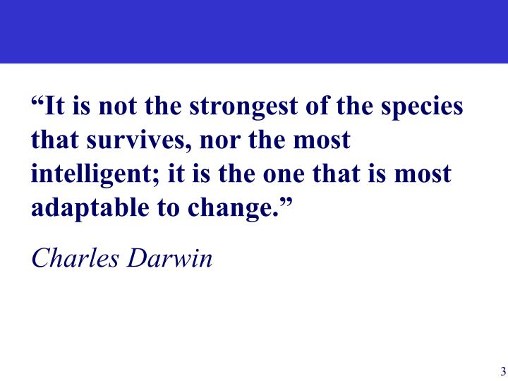 """""""It is not the strongest of the species that survives, nor the most intelligent; it is the one that is most adaptable to change."""""""