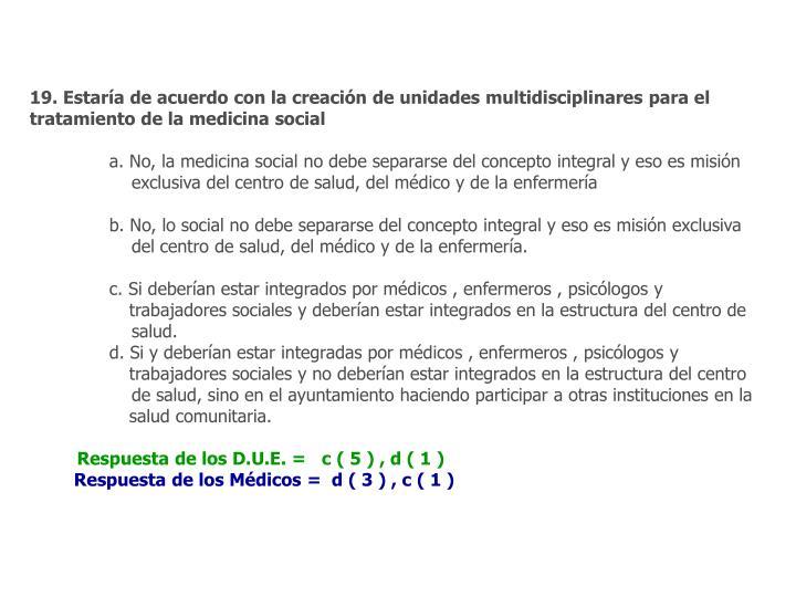 19. Estaría de acuerdo con la creación de unidades multidisciplinares para el tratamiento de la medicina social
