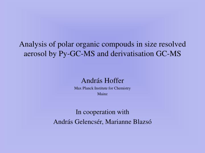 Analysis of polar o rganic compouds in size resolved aerosol by py gc ms and derivatisation gc ms