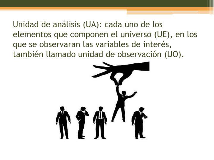 Unidad de análisis (UA): cada uno de los elementos que componen el universo (UE), en los que se observaran las variables de interés, también llamado unidad de