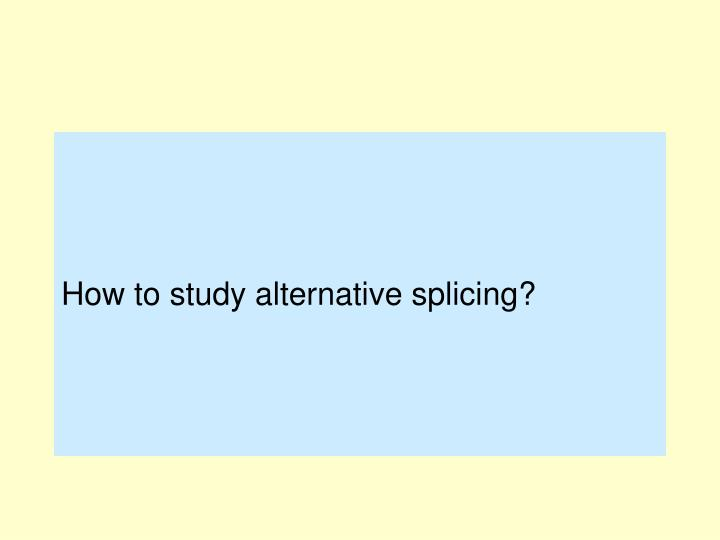 How to study alternative splicing?