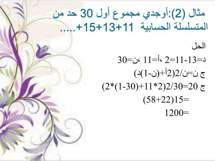 مثال (2):أوجدي مجموع أول 30 حد من المتسلسلة الحسابية  11+13+15+.....