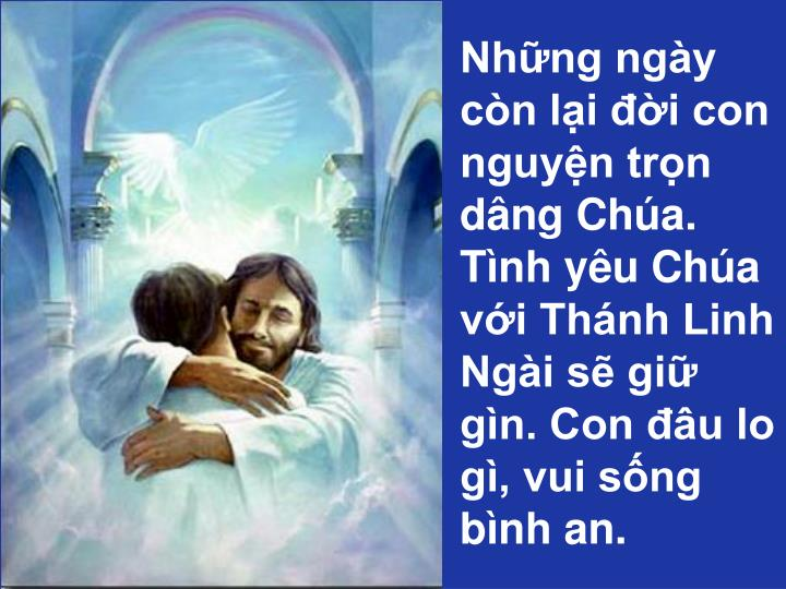 Những ngày còn lại đời con nguyện trọn dâng Chúa.  Tình yêu Chúa với Thánh Linh Ngài sẽ giữ gìn. Con đâu lo gì, vui sống bình an.