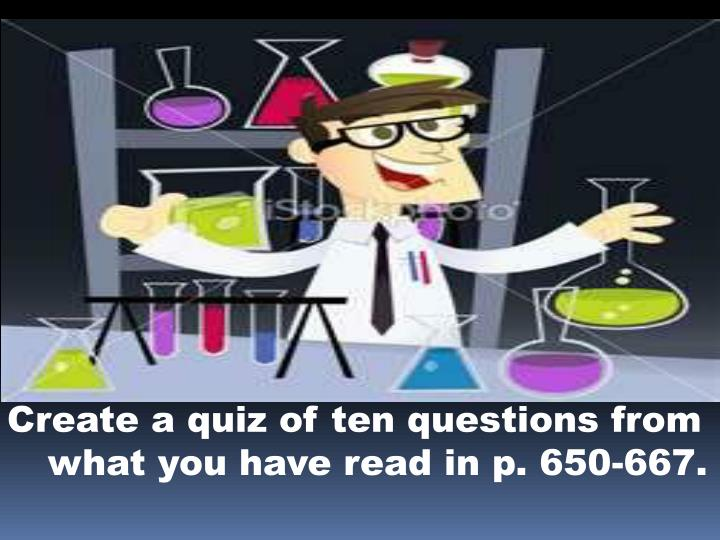 Create a quiz of ten questions from what you have read in p. 650-667.