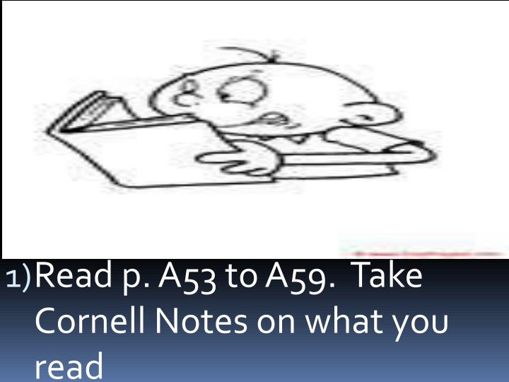 Read p. A53 to A59.  Take Cornell Notes on what you read