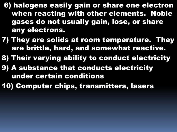 6) halogens easily gain or share one electron when reacting with other elements.  Noble gases do not usually gain, lose, or share any electrons.