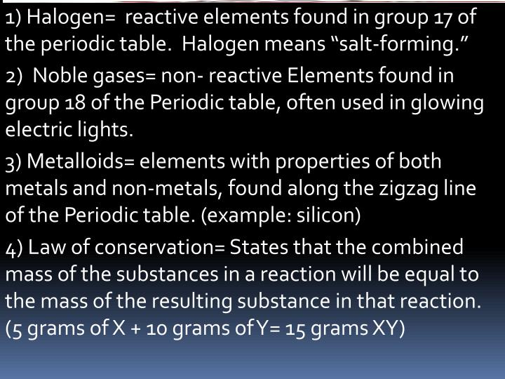 1) Halogen=  reactive elements found in group 17 of the periodic table.  Halogen means