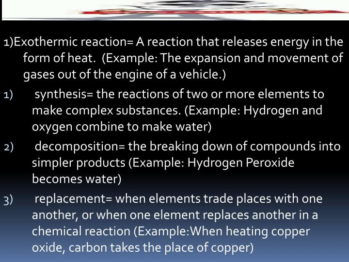 1)Exothermic reaction= A reaction that releases energy in the form of heat.  (Example: The expansion and movement of gases out of the engine of a vehicle.)