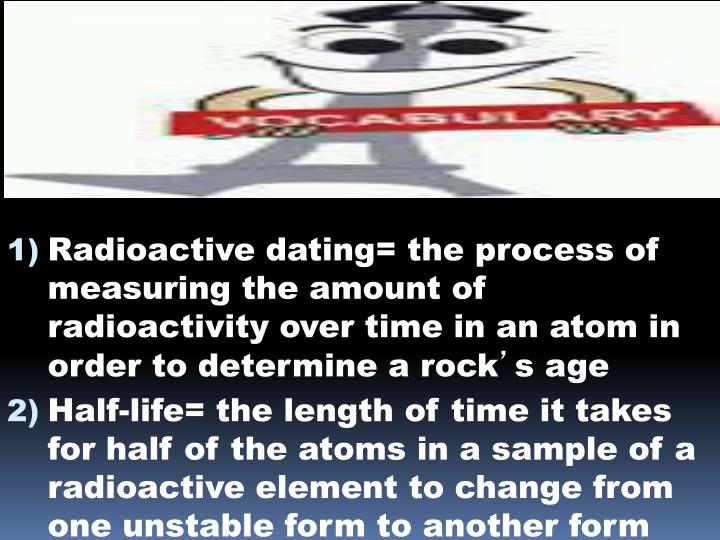 Radioactive dating= the process of measuring the amount of radioactivity over time in an atom in order to determine a rock