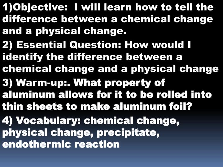 1)Objective:  I will learn how to tell the difference between a chemical change and a physical change.