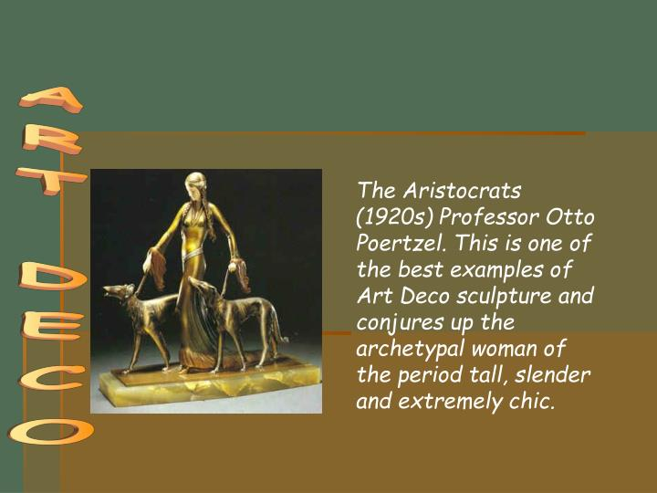 The Aristocrats (1920s) Professor Otto Poertzel. This is one of the best examples of Art Deco sculpture and conjures up the archetypal woman of the period