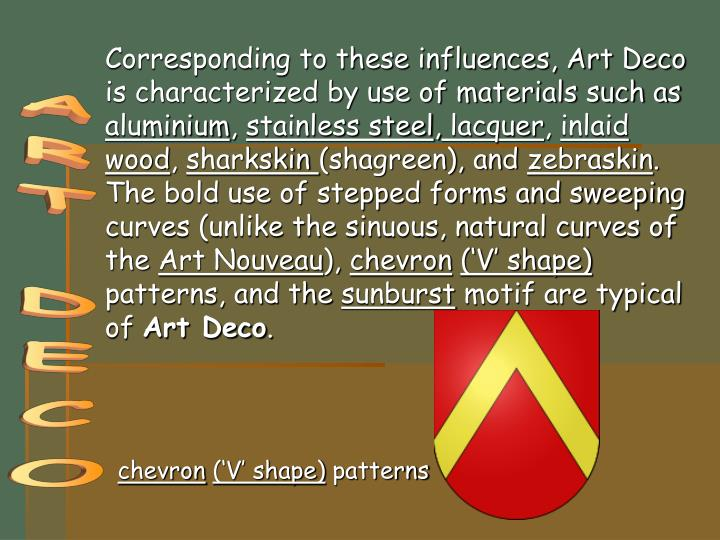 Corresponding to these influences, Art Deco is characterized by use of materials such as