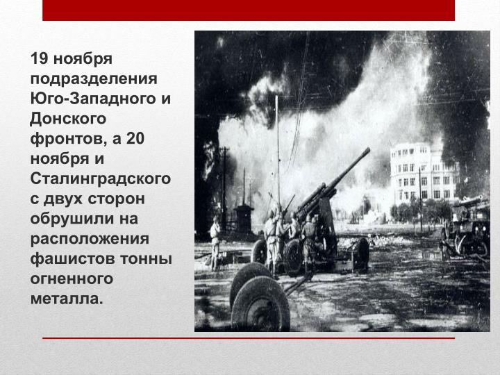 19 ноября подразделения Юго-Западного и Донского фронтов, а 20 ноября и Сталинградского  с двух сторон обрушили на расположения фашистов тонны огненного металла.