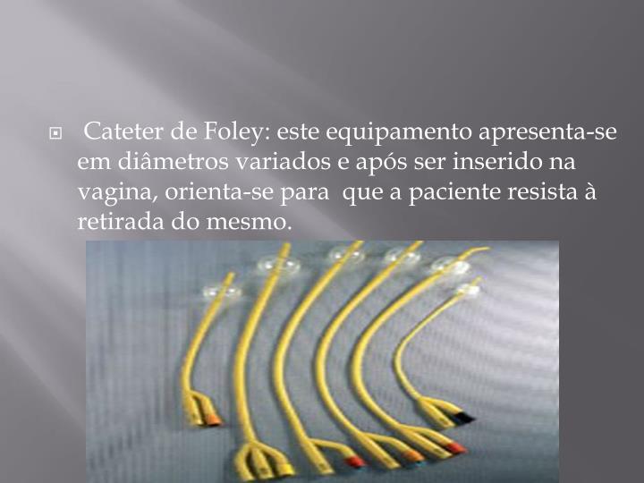Cateter de Foley: este equipamento apresenta-se em diâmetros variados e após ser inserido na vagina, orienta-se paraque a paciente resista à retirada do mesmo.