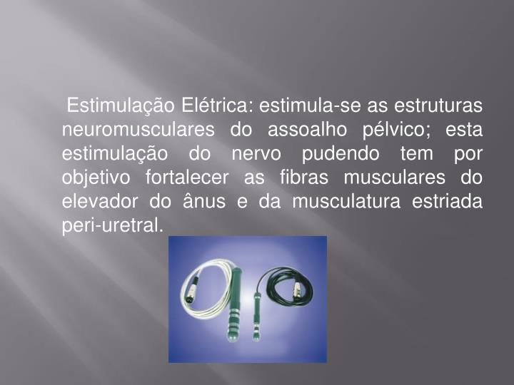 Estimulação Elétrica: estimula-se as estruturas neuromusculares do assoalho pélvico; esta estimulação do nervo pudendo tem por objetivo fortalecer as fibras musculares do elevador do ânus e da musculatura estriada peri-uretral.