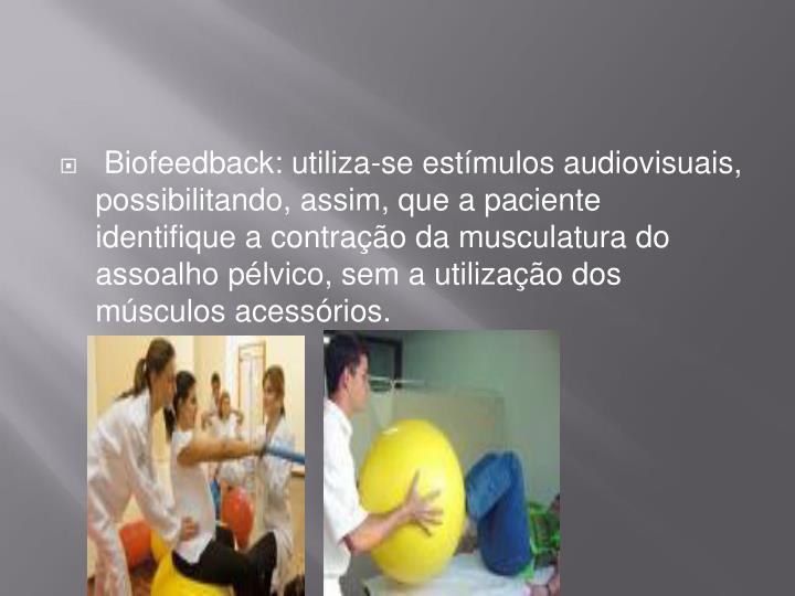 Biofeedback: utiliza-se estímulos audiovisuais, possibilitando, assim, que a paciente identifique a contração da musculatura do assoalho pélvico, sem a utilização dos músculos acessórios.